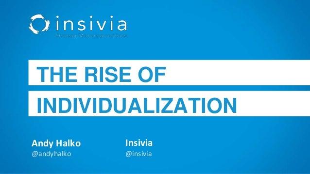 Andy Halko @andyhalko THE RISE OF INDIVIDUALIZATION Insivia @insivia