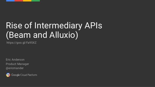 Eric Anderson Product Manager @ericmander Rise of Intermediary APIs (Beam and Alluxio) https://goo.gl/Fa95XZ