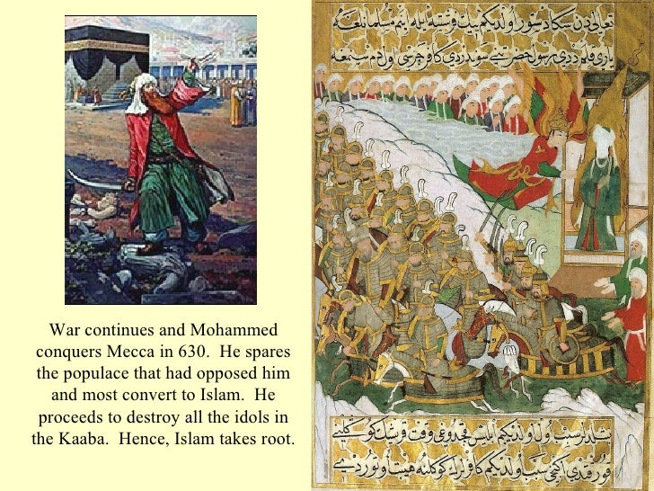 War continues and Mohammed conquers Mecca in 630.  He spares the populace that had opposed him and most convert to Islam. ...
