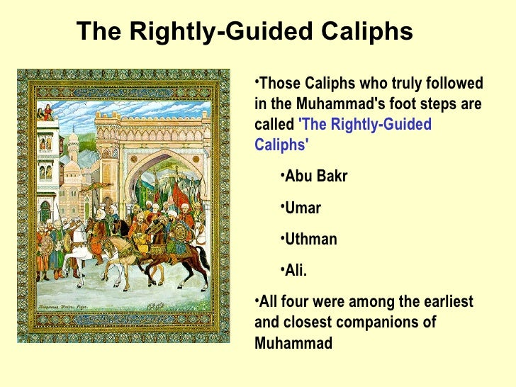 <ul><li>Those Caliphs who truly followed in the Muhammad's foot steps are called  'The Rightly-Guided Caliphs'   </li></ul...