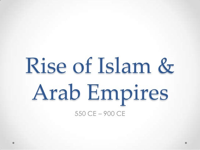 Rise of Islam &Arab Empires    550 CE – 900 CE