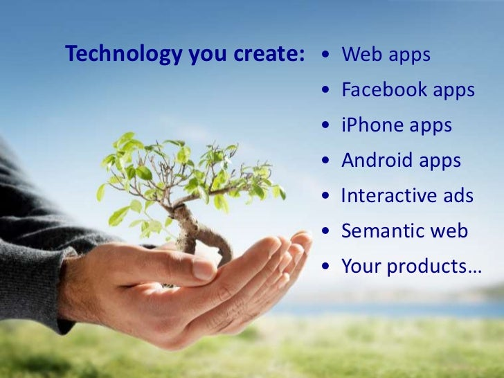 Technology you create:<br />•  Web apps<br />•  Facebook apps<br />•  iPhone apps<br />•  Android apps<br />•  Interactive...