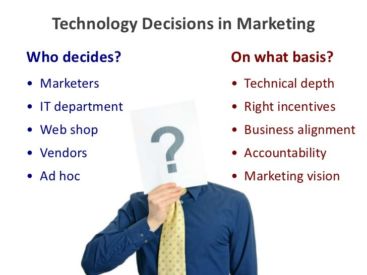 Technology Decisions in Marketing<br />Who decides?<br />On what basis?<br />•  Marketers<br />•  IT department<br />•  We...