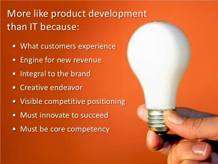 More like product development than IT because:<br />•  What customers experience<br />•  Engine for new revenue<br />•  In...