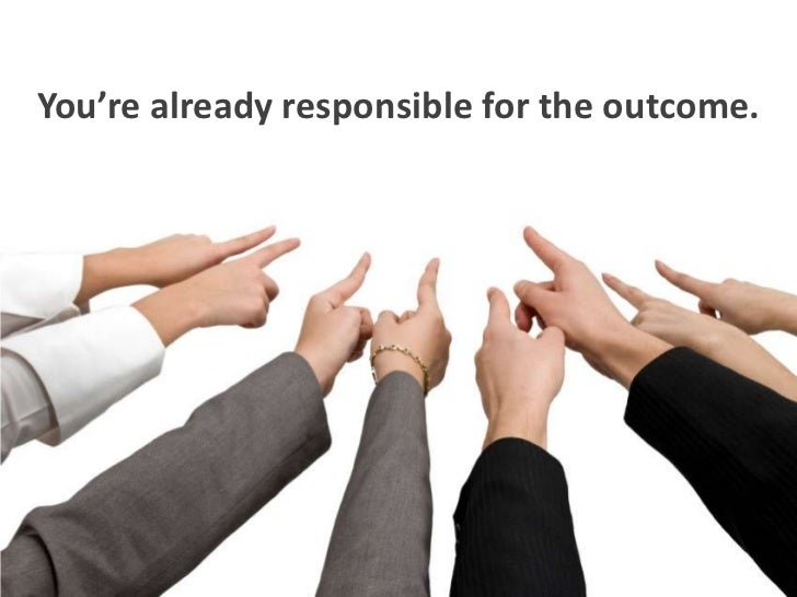 You're already responsible for the outcome.<br />