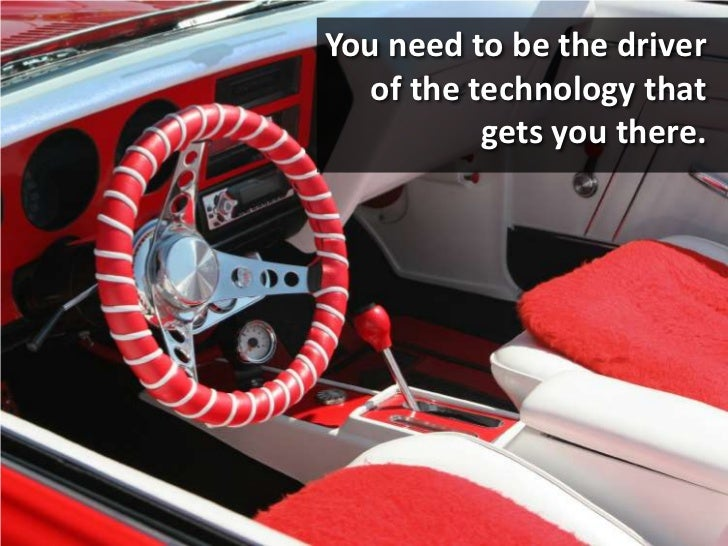 You need to be the driver of the technology that gets you there.<br />