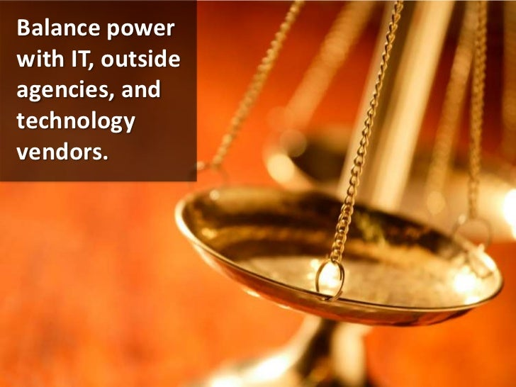 Balance power with IT, outside agencies, and technology vendors.<br />