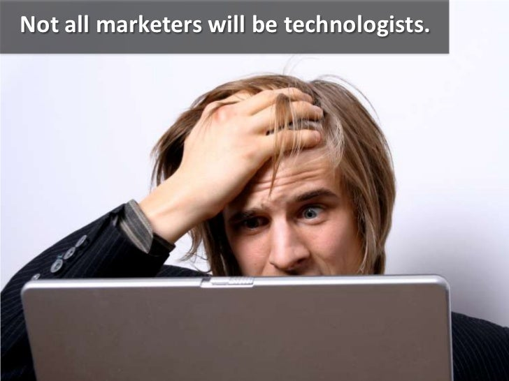 Not all marketers will be technologists.<br />
