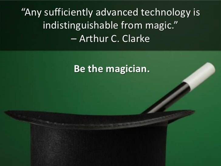 """""""Any sufficiently advanced technology is indistinguishable from magic."""" – Arthur C. Clarke<br /> Be the magician.<br />"""