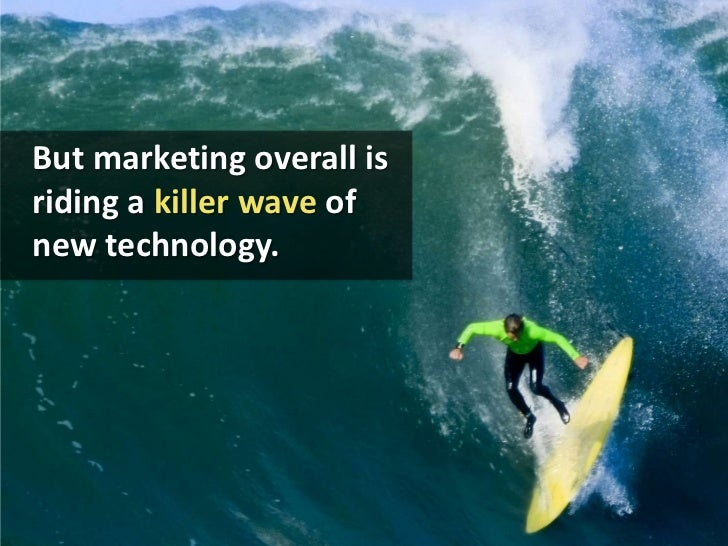 But marketing overall is riding a killer wave of new technology.<br />