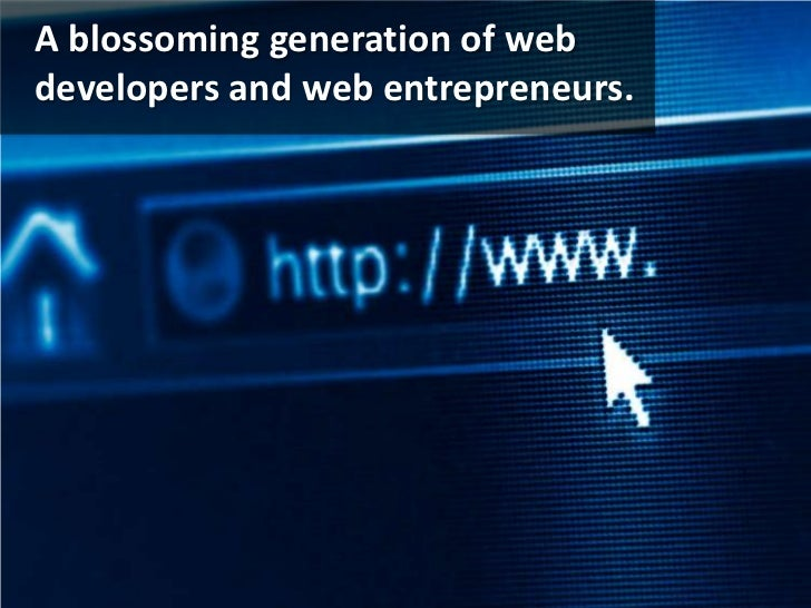 A blossoming generation of web developers and web entrepreneurs.<br />