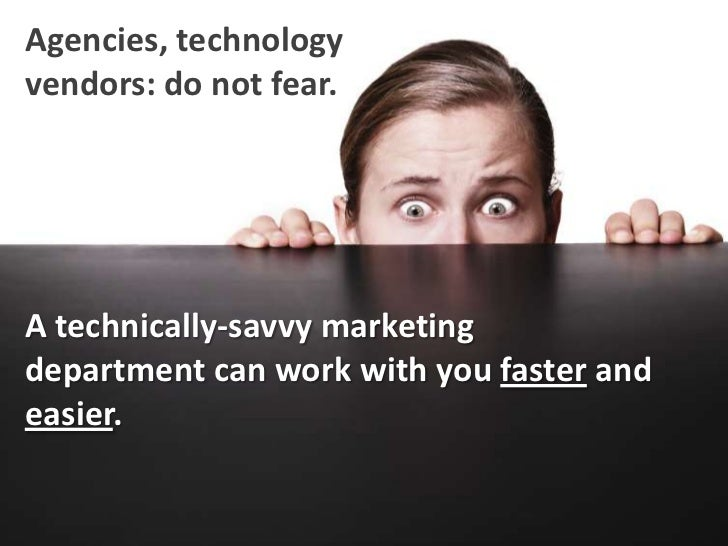Agencies, technology vendors: do not fear.<br />A technically-savvy marketing department can work with you faster and easi...