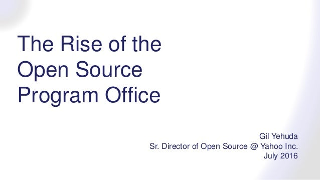 The Rise of the Open Source Program Office Gil Yehuda Sr. Director of Open Source @ Yahoo Inc. July 2016