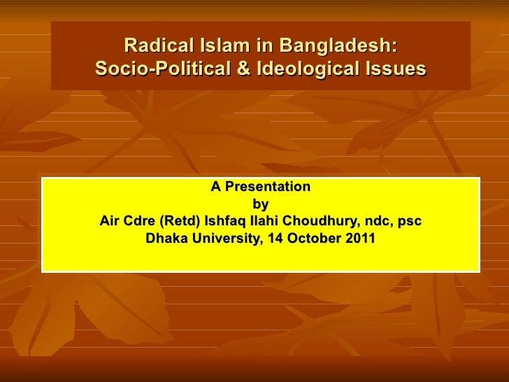 Radical Islam in Bangladesh: Socio-Political & Ideological Issues A   Presentation by Air Cdre (Retd) Ishfaq Ilahi Choudhu...