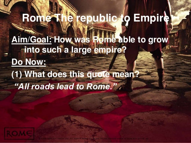 Rome The republic to Empire Aim/Goal: How was Rome able to grow into such a large empire? Do Now: (1) What does this quote...