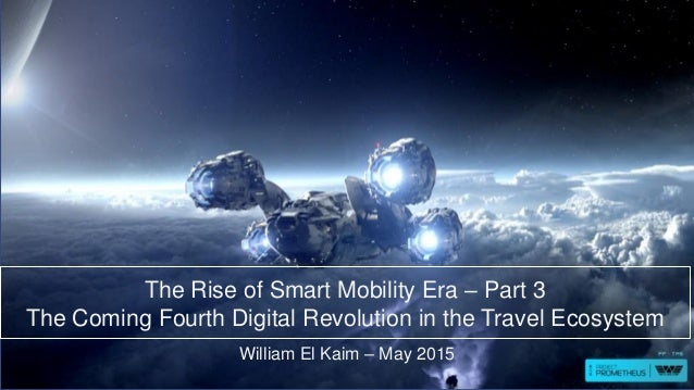 The Rise of Smart Mobility Era – Part 3 The Coming Fourth Digital Revolution in the Travel Ecosystem William El Kaim – May...