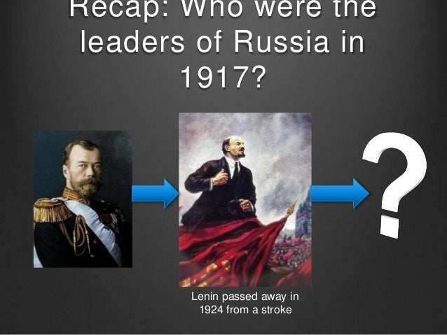 Recap: Who were the leaders of Russia in 1917? Lenin passed away in 1924 from a stroke