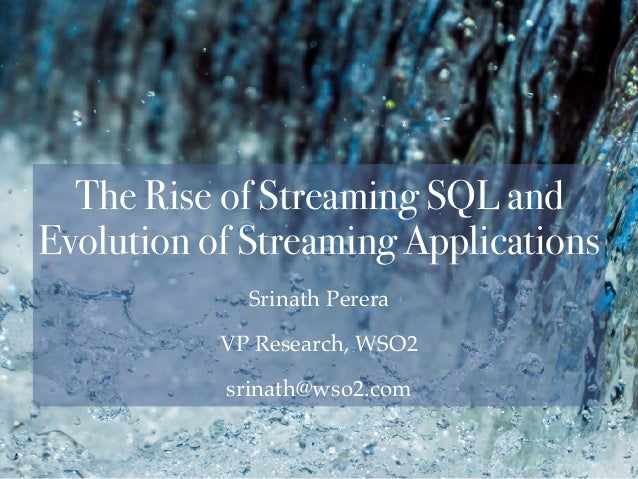 Srinath Perera VP Research, WSO2 srinath@wso2.com The Rise of Streaming SQL and Evolution of Streaming Applications