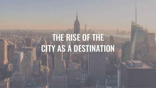 THE RISE OF THE CITY AS A DESTINATION