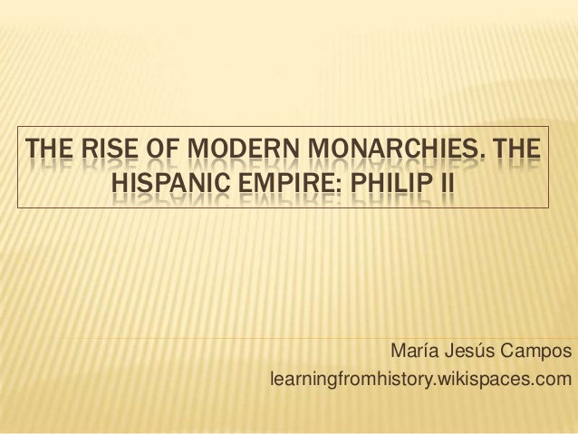 THE RISE OF MODERN MONARCHIES. THE HISPANIC EMPIRE: PHILIP II María Jesús Campos learningfromhistory.wikispaces.com