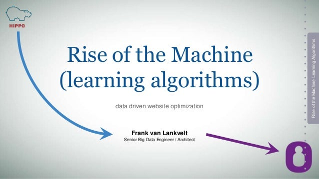 RiseoftheMachineLearningAlgorithms Rise of the Machine (learning algorithms) data driven website optimization Frank van La...