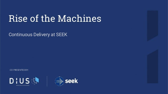 Rise of the Machines Continuous Delivery at SEEK CO PRESENTED BY: