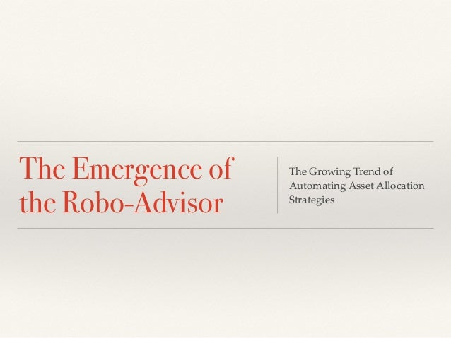 The Emergence of  the Robo-Advisor  The Growing Trend of  Automating Asset Allocation  Strategies