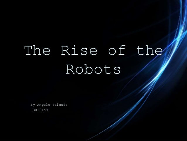 The Rise of the Robots By Angelo Salcedo U3012159