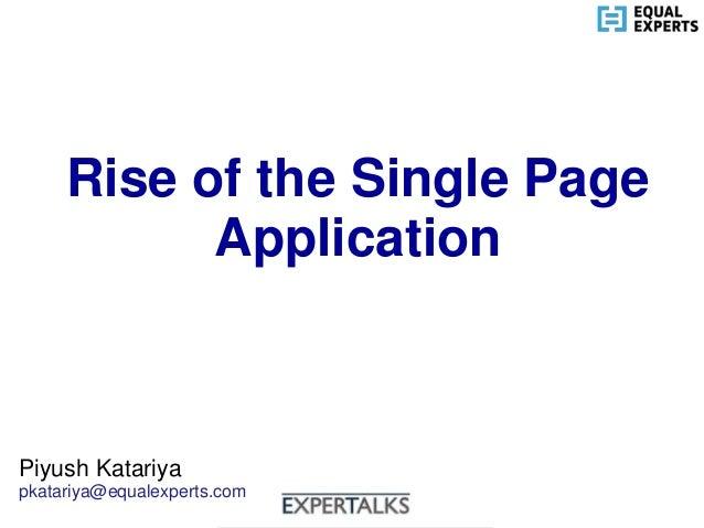 www.equalexperts.com Rise of the Single Page Application Piyush Katariya pkatariya@equalexperts.com