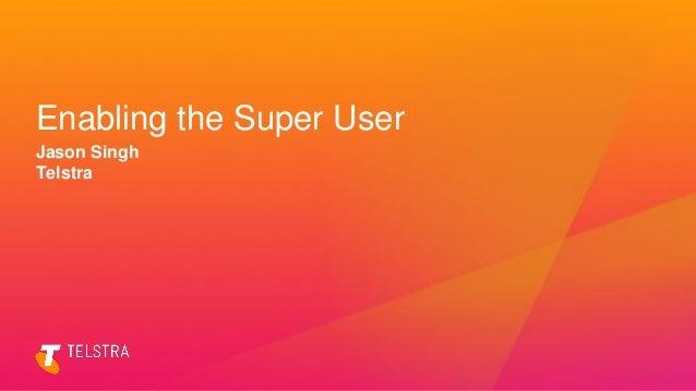 Enabling the Super User Jason Singh Telstra
