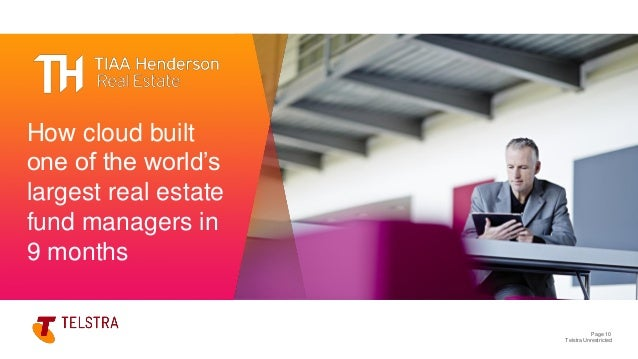 Telstra Unrestricted Page 10 HOW CLOUD BUILT ONE OF THE WORLD'S LARGEST REAL ESTATE FUND MANAGERS IN 9 MONTHS How cloud bu...