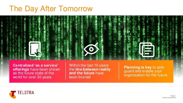 Telstra Unrestricted Page 2 The Day After Tomorrow Centralized 'as a service' offerings have been shown as the future stat...