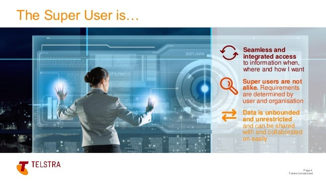 Telstra Unrestricted Page 4 The Super User is… Seamless and integrated access to information when, where and how I want Su...