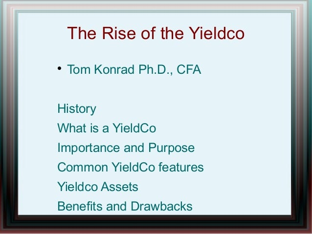 The Rise of the Yieldco  Tom Konrad Ph.D., CFA History What is a YieldCo Importance and Purpose Common YieldCo features Y...