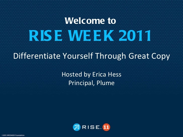Welcome to RISE WEEK 2011 Differentiate Yourself Through Great Copy Hosted by Erica Hess Principal, Plume