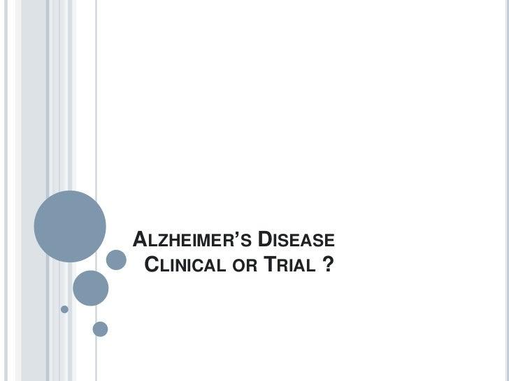 ALZHEIMER'S DISEASE CLINICAL OR TRIAL ?