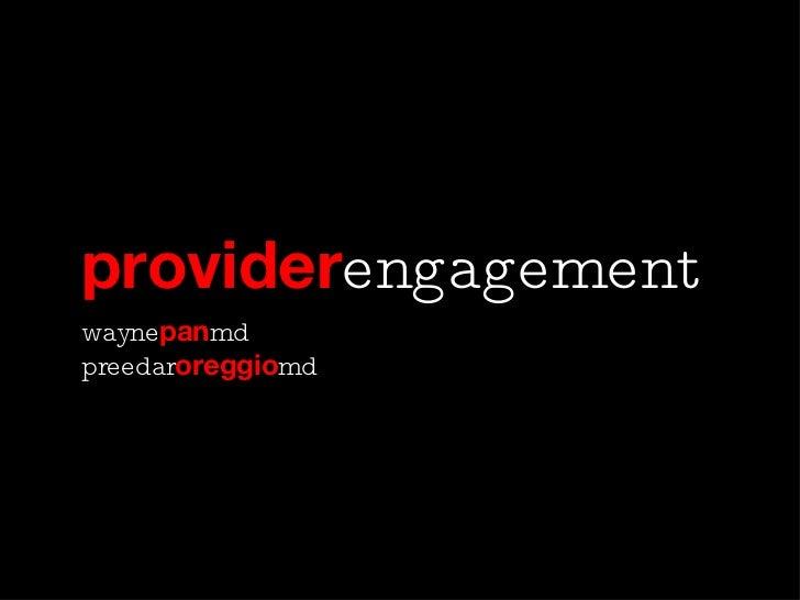 provider engagement <ul><li>wayne pan md </li></ul><ul><li>preedar oreggio md </li></ul>