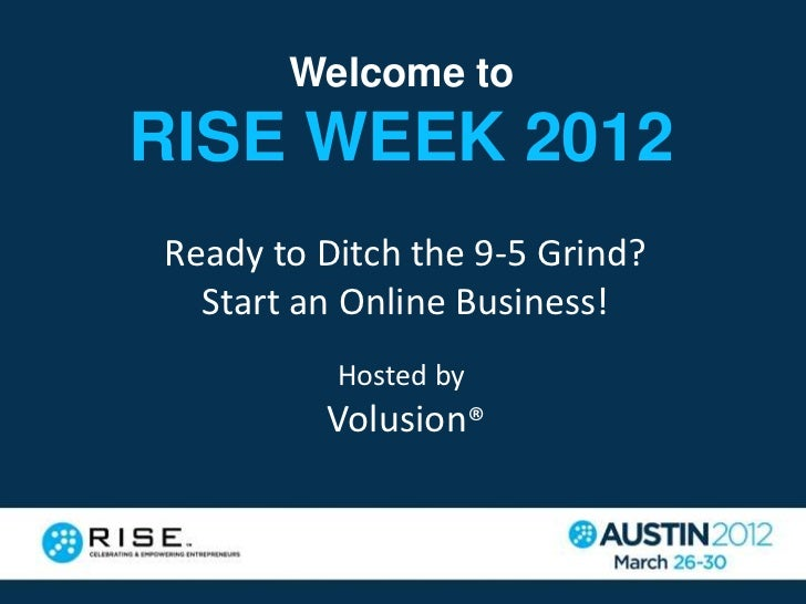 Welcome toRISE WEEK 2012Ready to Ditch the 9-5 Grind?  Start an Online Business!          Hosted by         Volusion®