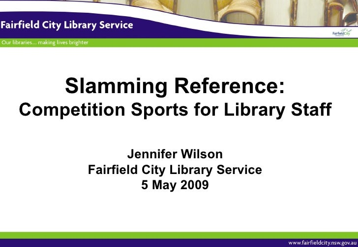 Slamming Reference: Competition Sports for Library Staff Jennifer Wilson Fairfield City Library Service 5 May 2009