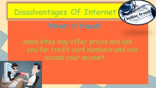 adadvantages and disadvantages of internet The advantages and the disadvantages of the internet the internet as we know it has contributed immensely in matters communication and information availability the internet has changed the way people do business, study, do research as well as making new friends.