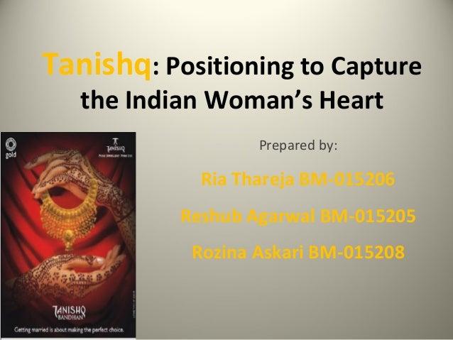 Tanishq: Positioning to Capture the Indian Woman's Heart Prepared by: Ria Thareja BM-015206 Reshub Agarwal BM-015205 Rozin...