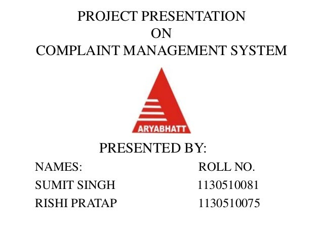 PROJECT PRESENTATION  ON  COMPLAINT MANAGEMENT SYSTEM  PRESENTED BY:  NAMES: ROLL NO.  SUMIT SINGH 1130510081  RISHI PRATA...
