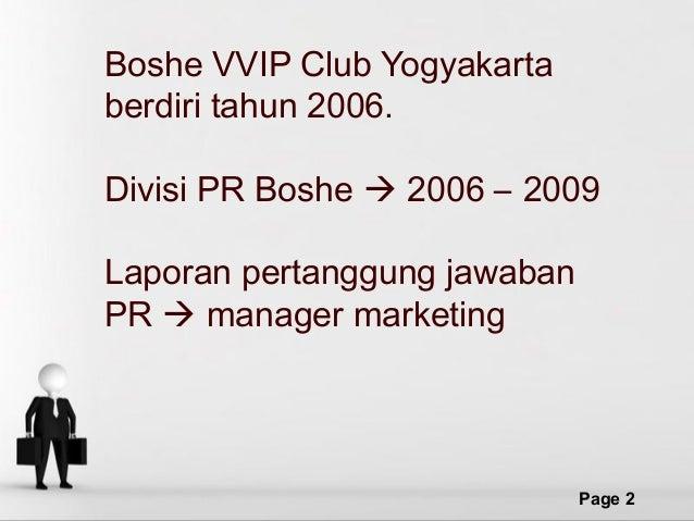 Boshe VVIP Club Yogyakarta berdiri tahun 2006. Divisi PR Boshe  2006 – 2009 Laporan pertanggung jawaban PR  manager mark...