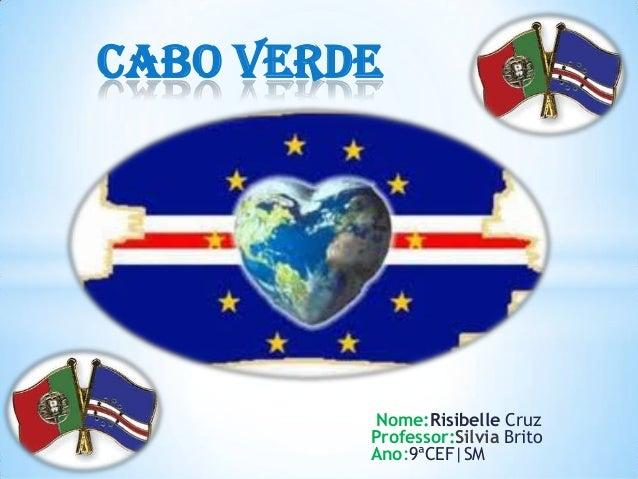 Cabo Verde         Nome:Risibelle Cruz         Professor:Silvia Brito         Ano:9ªCEF|SM