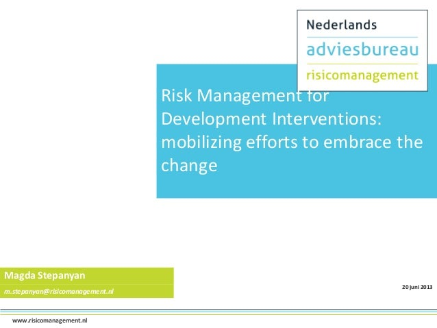 Risk Management for Development Interventions: mobilizing efforts to embrace the change  Magda Stepanyan m.stepanyan@risic...