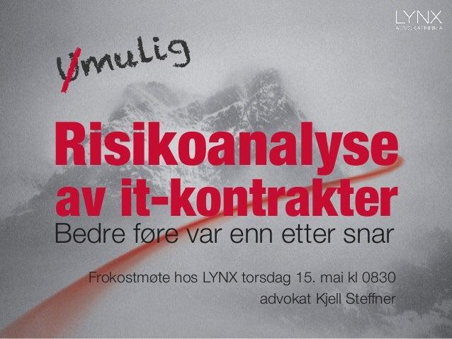 Risikoanalyse Bedre føre var enn etter snar av it-kontrakter Frokostmøte hos LYNX torsdag 15. mai kl 0830 advokat Kjell St...