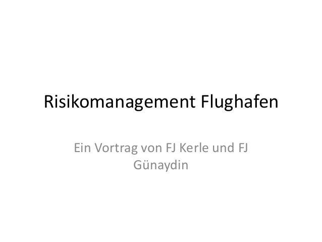 Risikomanagement Flughafen Ein Vortrag von FJ Kerle und FJ Günaydin