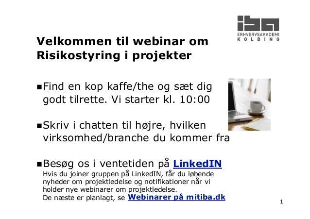1 Velkommen til webinar om Risikostyring i projekter Find en kop kaffe/the og sæt dig godt tilrette. Vi starter kl. 10:00 ...