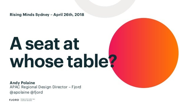 A seat at whose table? Design and Innovation from Accenture Interactive Andy Polaine APAC Regional Design Director – Fjord...