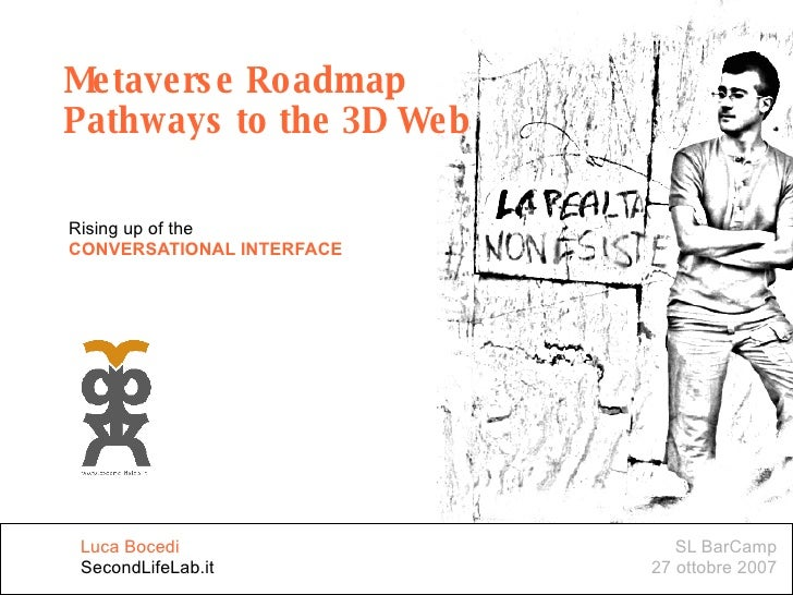 Metaverse Roadmap Pathways to the 3D Web Rising up of the CONVERSATIONAL INTERFACE SL BarCamp 27 ottobre 2007 Luca Bocedi ...